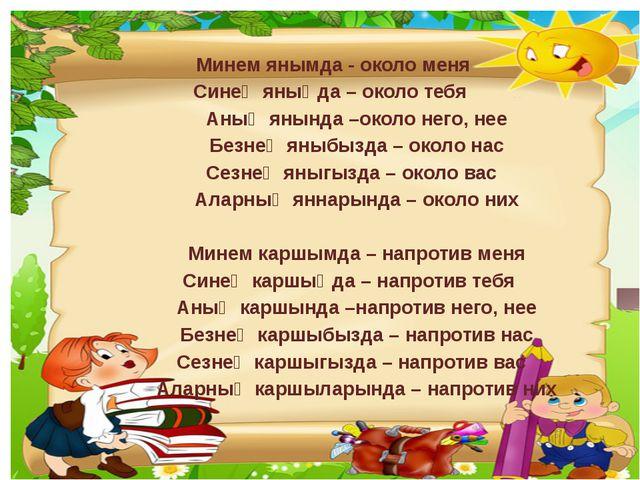 Минем янымда - около меня Синең яныңда – около тебя Аның янында –около него,...