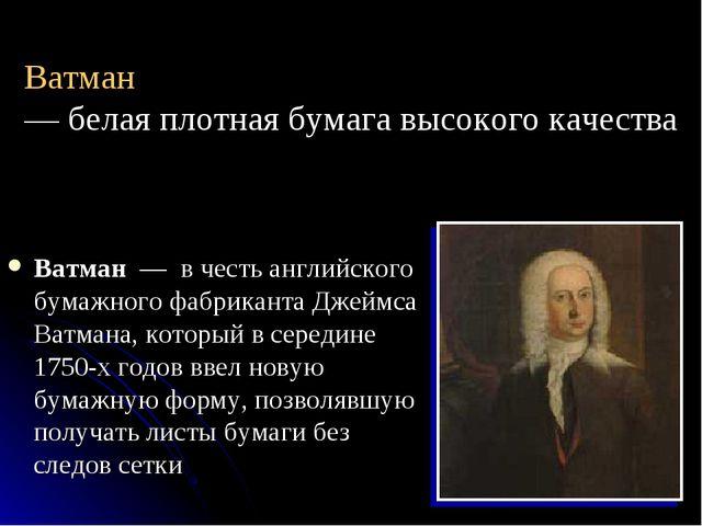 Ватман — белая плотная бумага высокого качества Ватман — в честь английского...