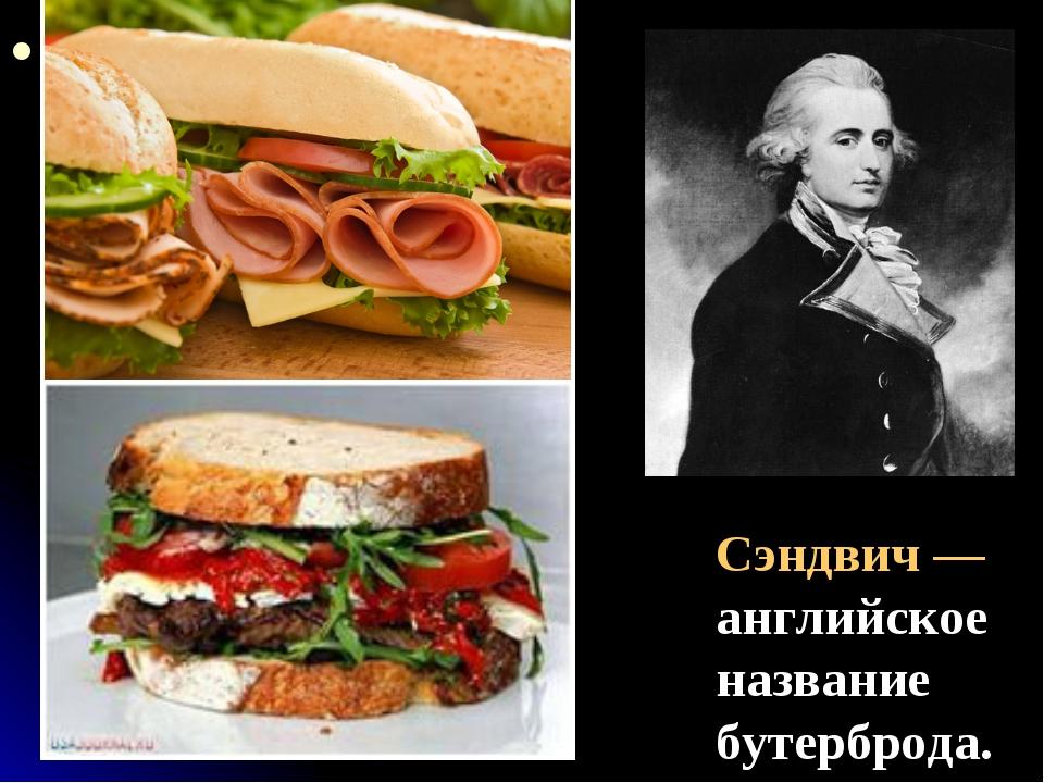 Сэндвич — английское название бутерброда. Сэндвич — назван по имени Джона Мон...