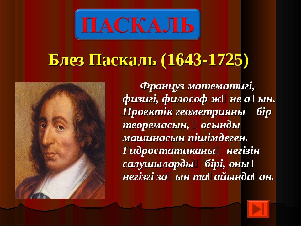 Блез Паскаль (1643-1725) Француз математигі, физигі, философ және ақын. Проек...