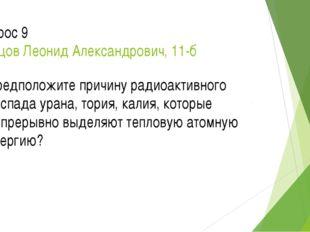 Вопрос 9 Ланцов Леонид Александрович, 11-б Предположите причину радиоактивног