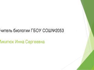 Учитель биологии ГБОУ СОШ№2053 Микитюк Инна Сергеевна