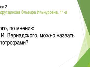 Вопрос 2 Шарафутдинова Эльвира Ильнуровна, 11-а Кого, по мнению В. И. Вернадс
