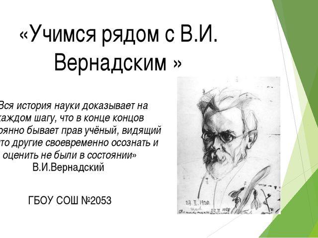 «Учимся рядом с В.И. Вернадским » «Вся история науки доказывает на каждом шаг...