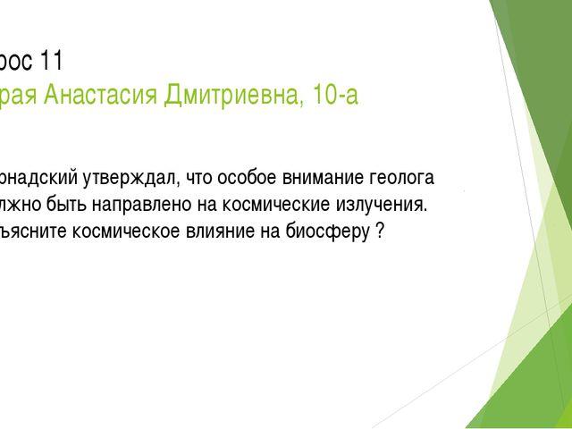 Вопрос 11 Мокрая Анастасия Дмитриевна, 10-а Вернадский утверждал, что особое...