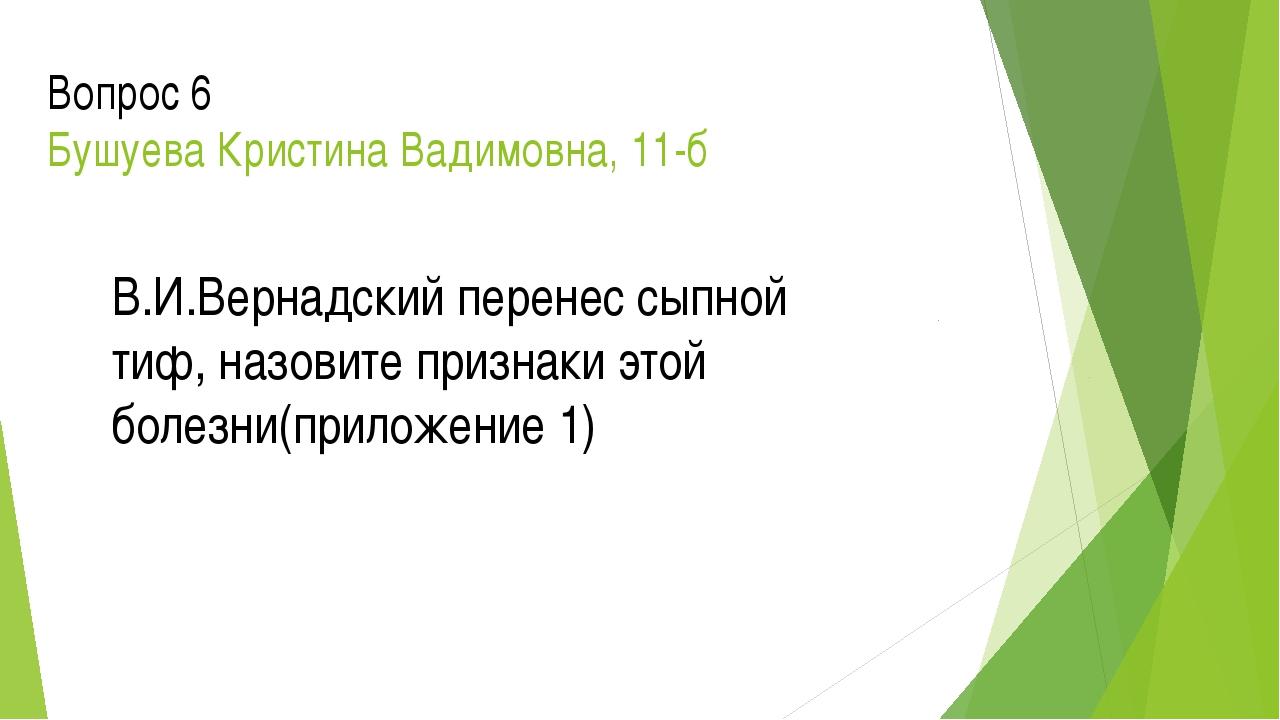 Вопрос 6 Бушуева Кристина Вадимовна, 11-б В.И.Вернадский перенес сыпной тиф,...