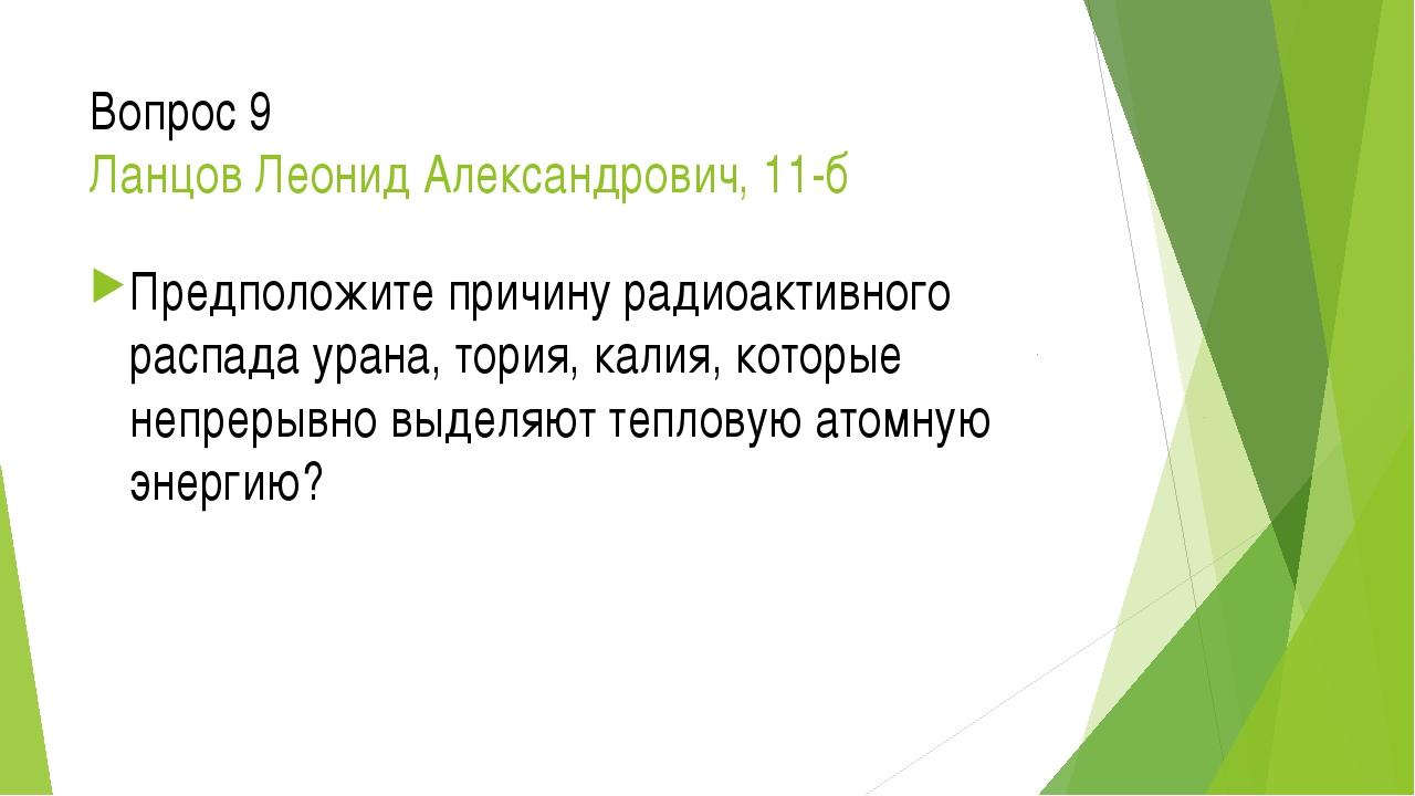 Вопрос 9 Ланцов Леонид Александрович, 11-б Предположите причину радиоактивног...