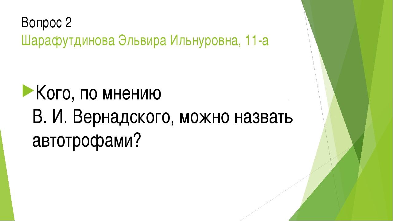 Вопрос 2 Шарафутдинова Эльвира Ильнуровна, 11-а Кого, по мнению В. И. Вернадс...