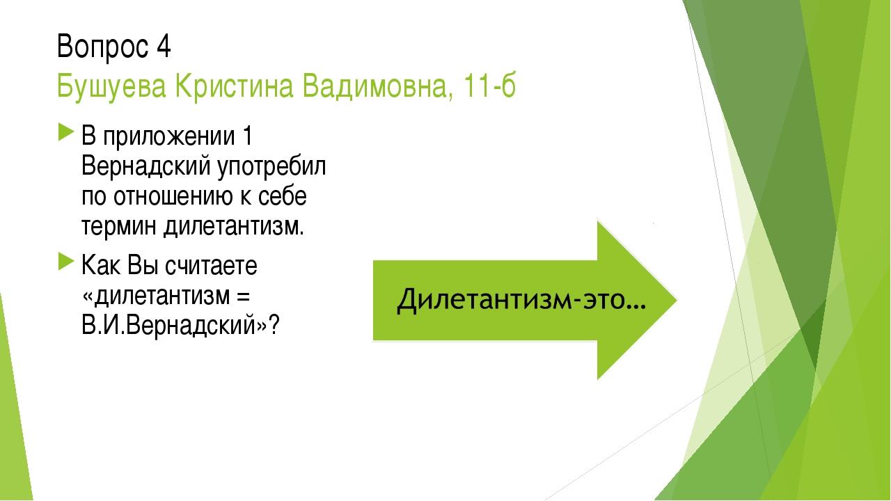 Вопрос 4 Бушуева Кристина Вадимовна, 11-б В приложении 1 Вернадский употребил...