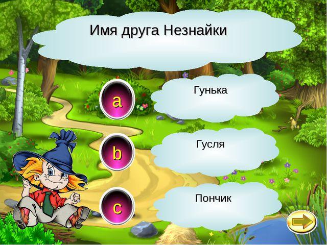 Имя друга Незнайки a c b Гунька Гусля Пончик