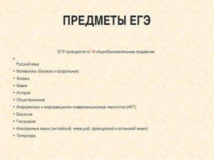 ПРЕДМЕТЫ ЕГЭ  ЕГЭ проводится по 14 общеобразовательным предметам: Русский я