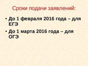 Сроки подачи заявлений: До 1 февраля 2016 года – для ЕГЭ До 1 марта 2016 года