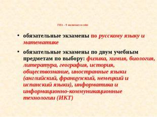 ГИА – 9 включает в себя: обязательные экзамены по русскому языку и математик