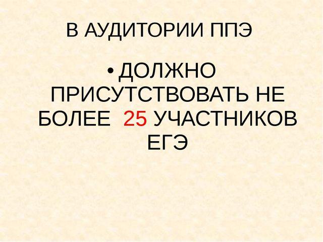 В АУДИТОРИИ ППЭ ДОЛЖНО ПРИСУТСТВОВАТЬ НЕ БОЛЕЕ 25 УЧАСТНИКОВ ЕГЭ