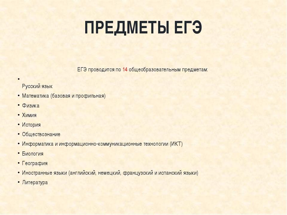 ПРЕДМЕТЫ ЕГЭ  ЕГЭ проводится по 14 общеобразовательным предметам: Русский я...