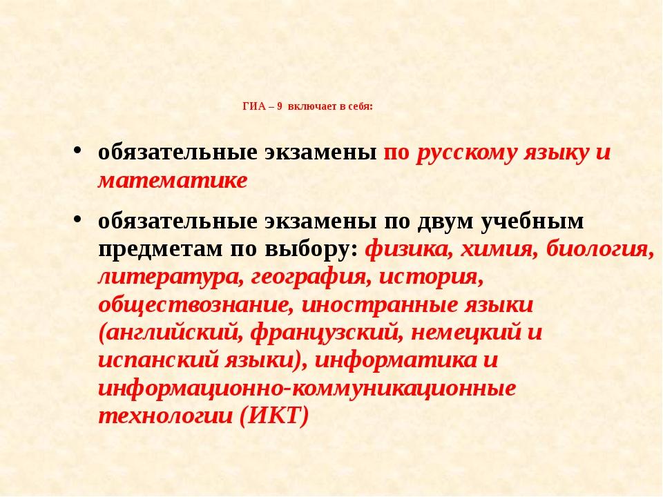 ГИА – 9 включает в себя: обязательные экзамены по русскому языку и математик...