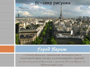 - столица Франции, важнейший экономический и культурный центр страны, располо