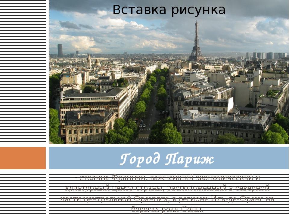 - столица Франции, важнейший экономический и культурный центр страны, располо...