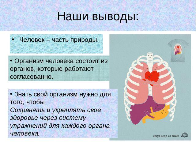Наши выводы: Человек – часть природы. Знать свой организм нужно для того, что...