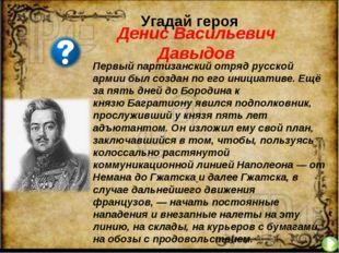 Угадай героя Первый партизанский отряд русской армии был создан по его инициа