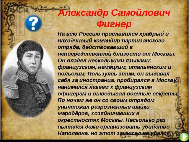 Александр Самойлович Фигнер На всю Россию прославился храбрый и находчивый ко...