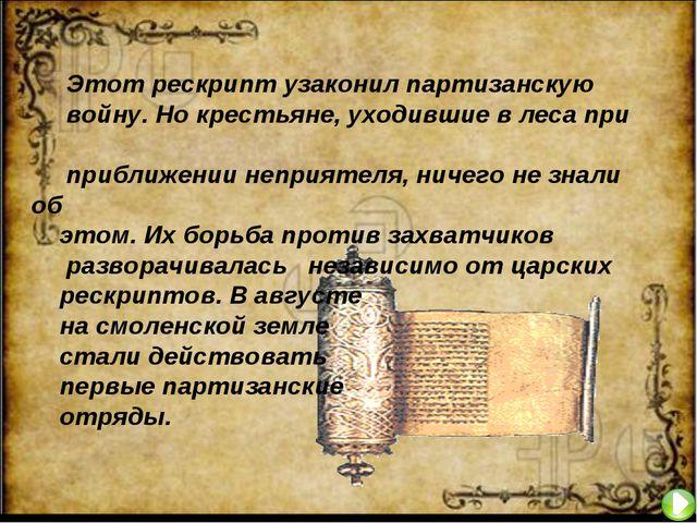 Этот рескрипт узаконил партизанскую войну. Но крестьяне, уходившие в леса пр...