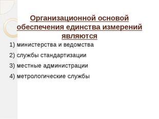 Организационной основой обеспечения единства измерений являются 1) министерст