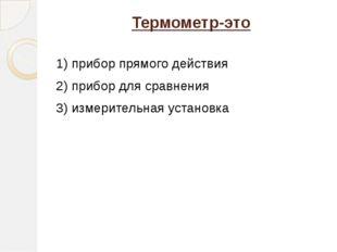 Термометр-это 1) прибор прямого действия 2) прибор для сравнения 3) измерител
