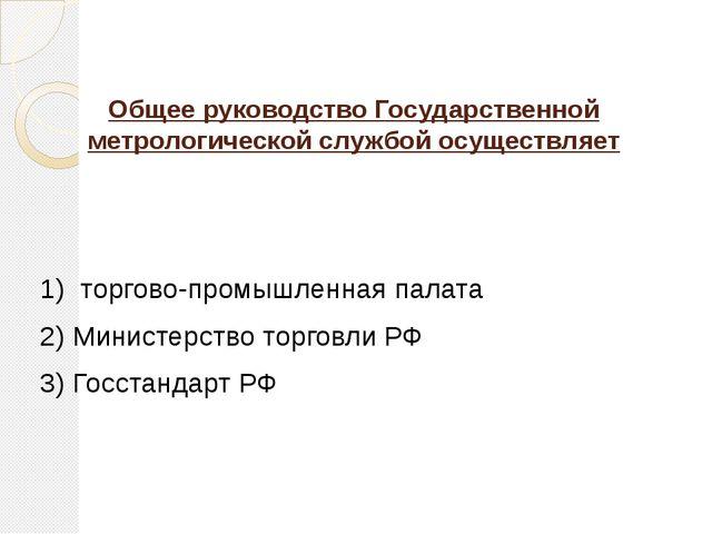 Общее руководство Государственной метрологической службой осуществляет 1) тор...