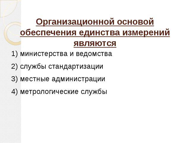 Организационной основой обеспечения единства измерений являются 1) министерст...