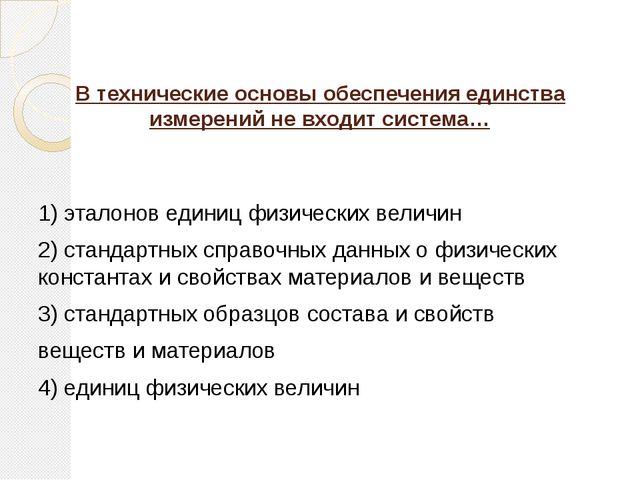 В технические основы обеспечения единства измерений не входит система… 1) эта...