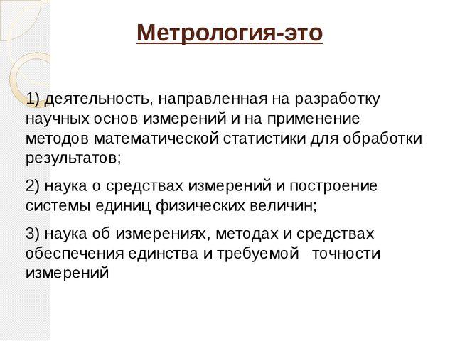 Метрология-это 1) деятельность, направленная на разработку научных основ изме...