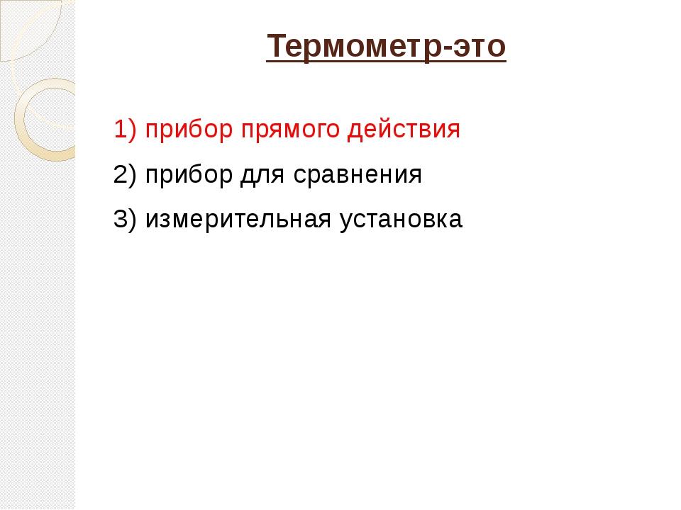 Термометр-это 1) прибор прямого действия 2) прибор для сравнения 3) измерител...