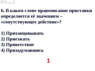 6.В каком слове правописание приставки определяется её значением – «сопутств