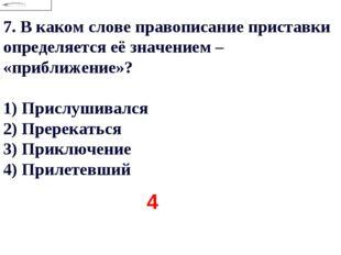 7.В каком слове правописание приставки определяется её значением – «приближе