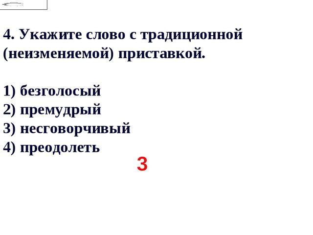 4.Укажите слово с традиционной (неизменяемой) приставкой. 1) безголосый 2) п...