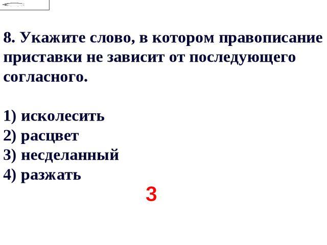 8.Укажите слово, в котором правописание приставки не зависит от последующего...
