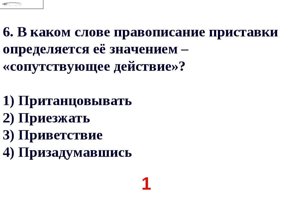 6.В каком слове правописание приставки определяется её значением – «сопутств...