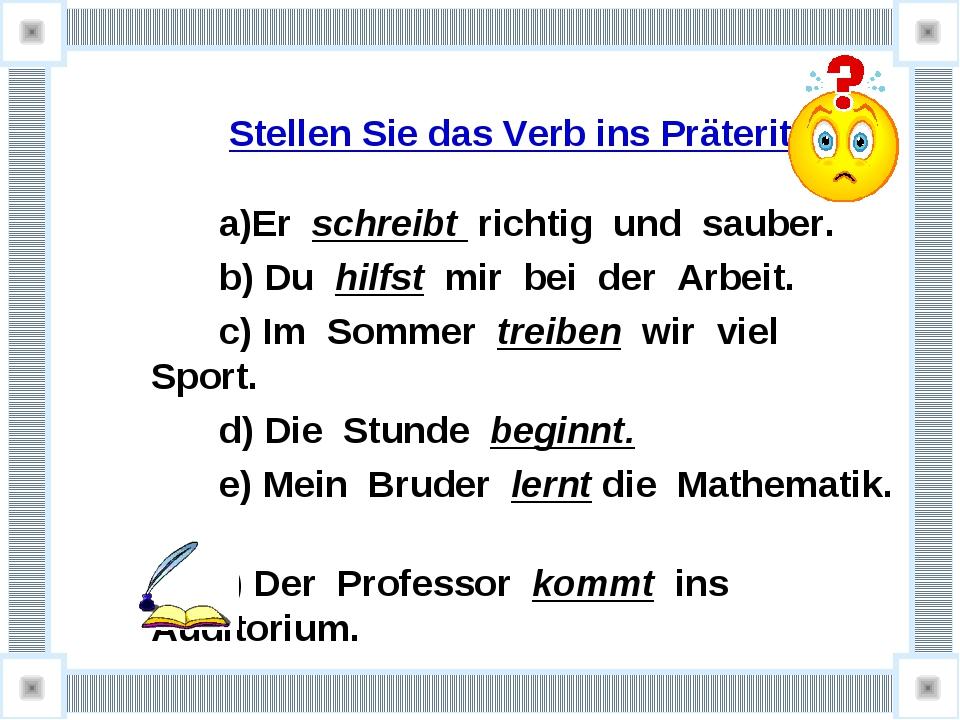 Stellen Sie das Verb ins Präteritum! a)Er schreibt richtig und sauber. b) Du...