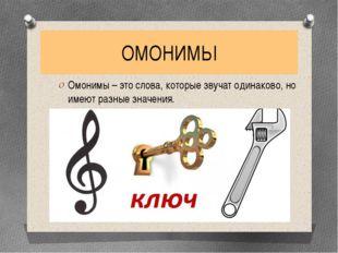 ОМОНИМЫ Омонимы – это слова, которые звучат одинаково, но имеют разные значен