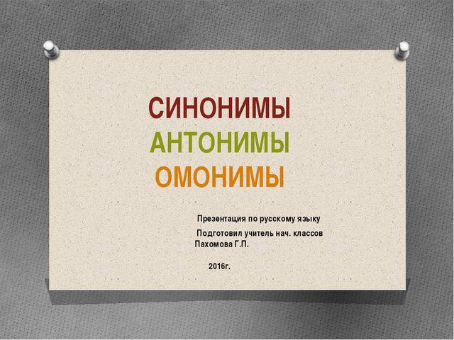 СИНОНИМЫ АНТОНИМЫ ОМОНИМЫ Презентация по русскому языку Подготовил учитель н...