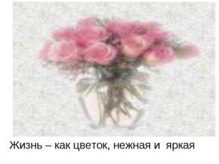 Жизнь – как цветок, нежная и яркая