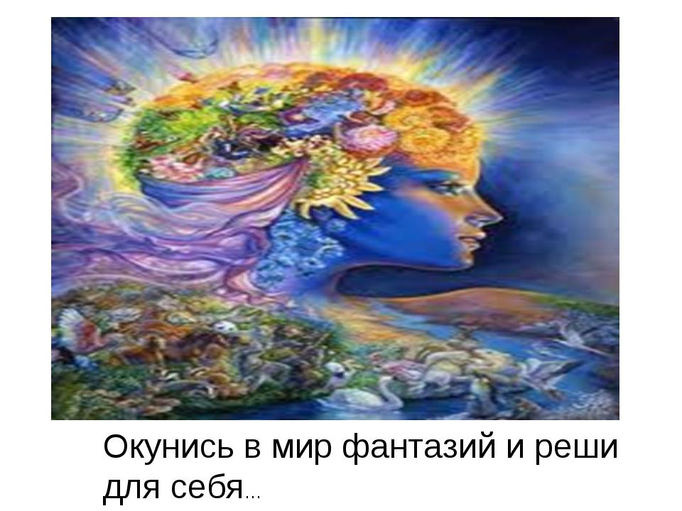 Окунись в мир фантазий и реши для себя…
