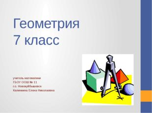 Геометрия 7 класс учитель математики ГБОУ ООШ № 11 г.о. Новокуйбышевск Калинк