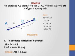 Дано: отрезок АВ, С Є АВ, АС = 8 см СВ = 6 см Найти: АВ Задача На отрезке АВ