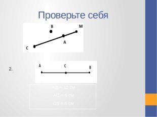 Проверьте себя 1. 2. АВ = 12 см АС = 6 см СВ = 6 см