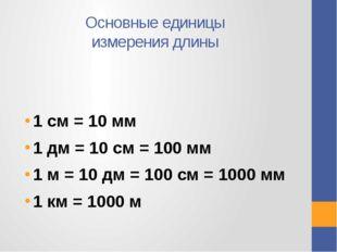 Основные единицы измерения длины 1 см = 10 мм 1 дм = 10 см = 100 мм 1 м = 10