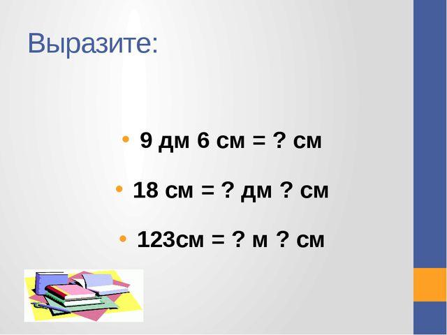 Выразите: 9 дм 6 см = ? см 18 см = ? дм ? см 123см = ? м ? см