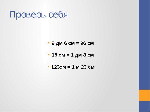 Проверь себя 9 дм 6 см = 96 см 18 см = 1 дм 8 см 123см = 1 м 23 см