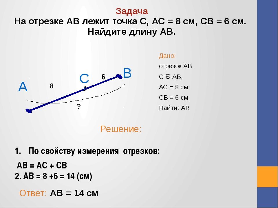 Дано: отрезок АВ, С Є АВ, АС = 8 см СВ = 6 см Найти: АВ Задача На отрезке АВ...